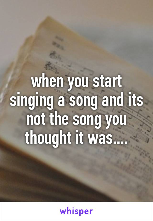when you start singing a song and its not the song you thought it was....
