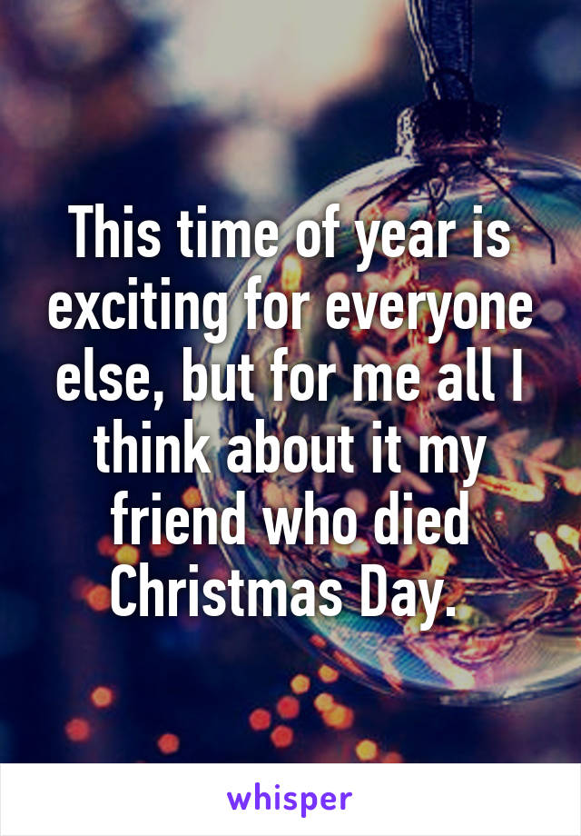 This time of year is exciting for everyone else, but for me all I think about it my friend who died Christmas Day.