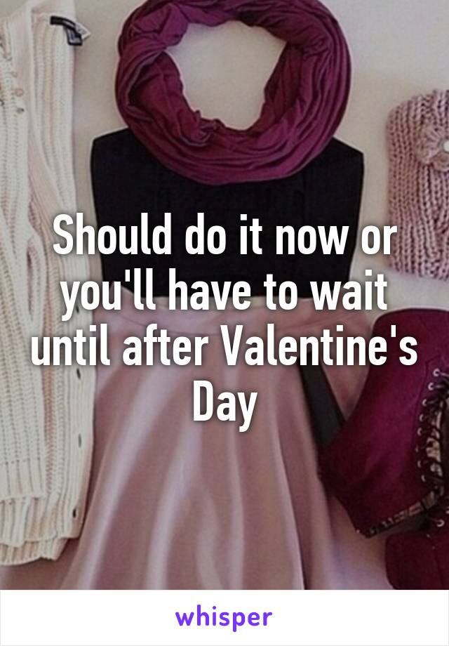Should do it now or you'll have to wait until after Valentine's Day