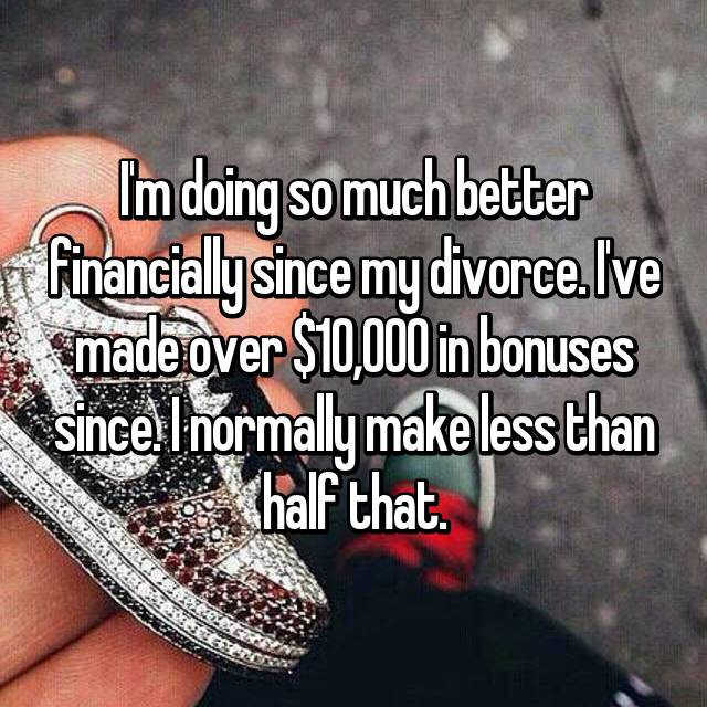 I'm doing so much better financially since my divorce. I've made over $10,000 in bonuses since. I normally make less than half that.