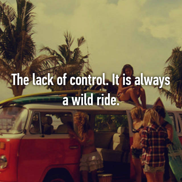 The lack of control. It is always a wild ride.
