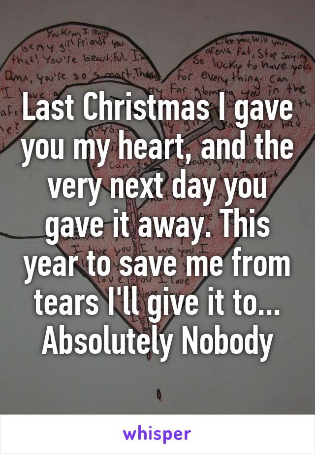 Last Christmas I gave you my heart, and