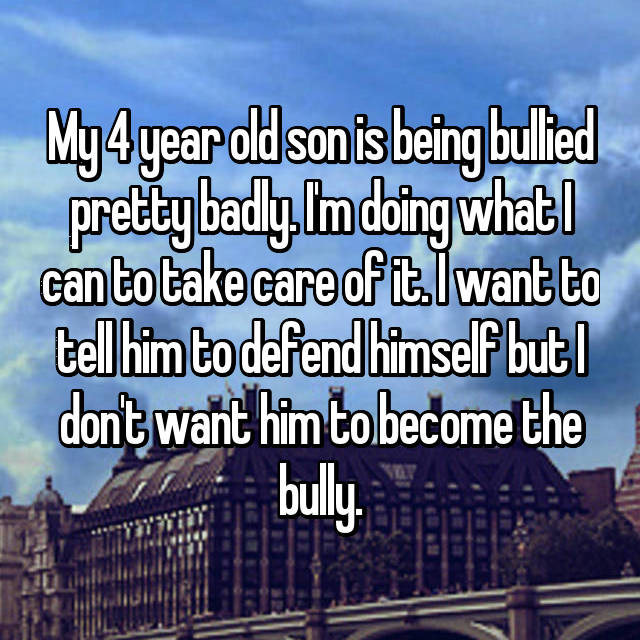 My 4 year old son is being bullied pretty badly. I'm doing what I can to take care of it. I want to tell him to defend himself but I don't want him to become the bully.