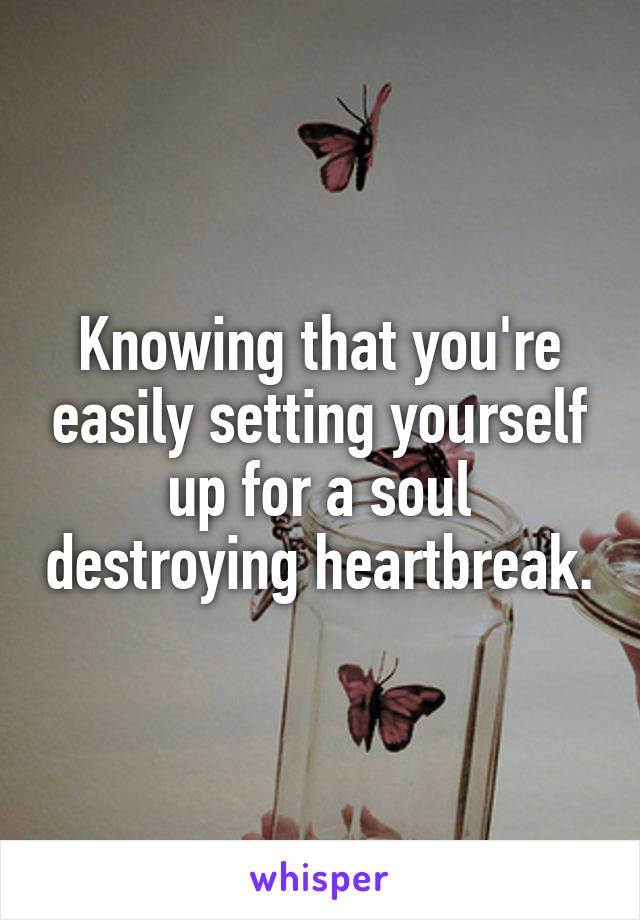 Knowing that you're easily setting yourself up for a soul destroying heartbreak.