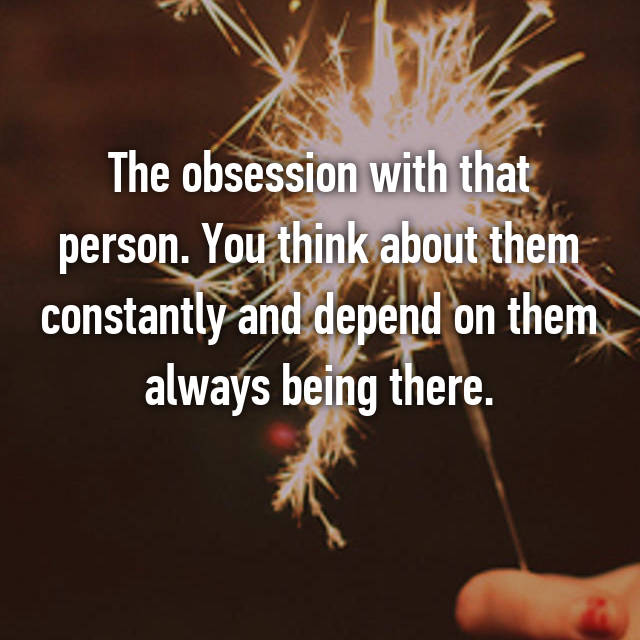The obsession with that person. You think about them constantly and depend on them always being there.