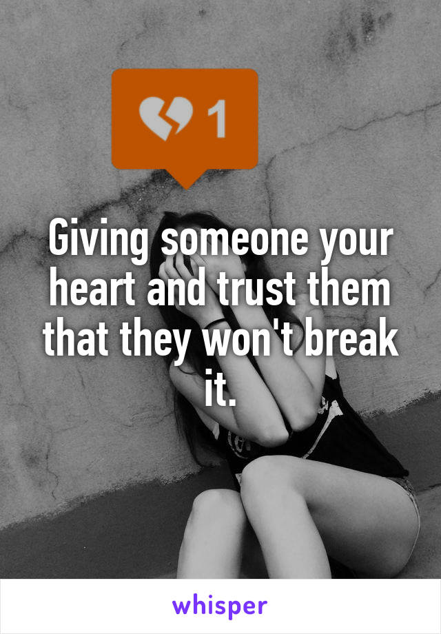 Giving someone your heart and trust them that they won't break it.