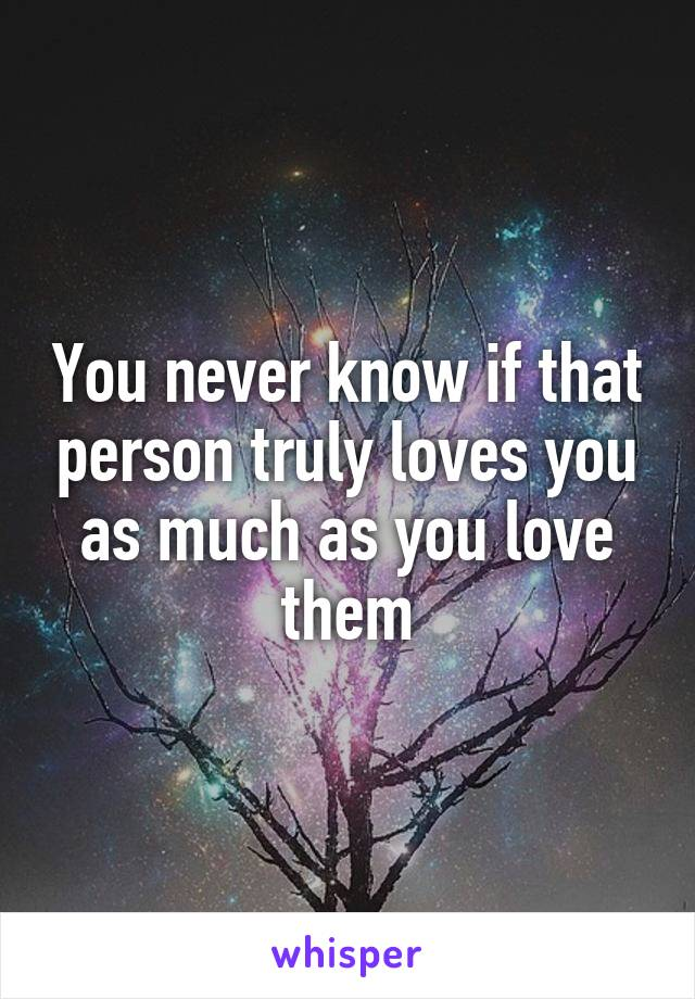 You never know if that person truly loves you as much as you love them