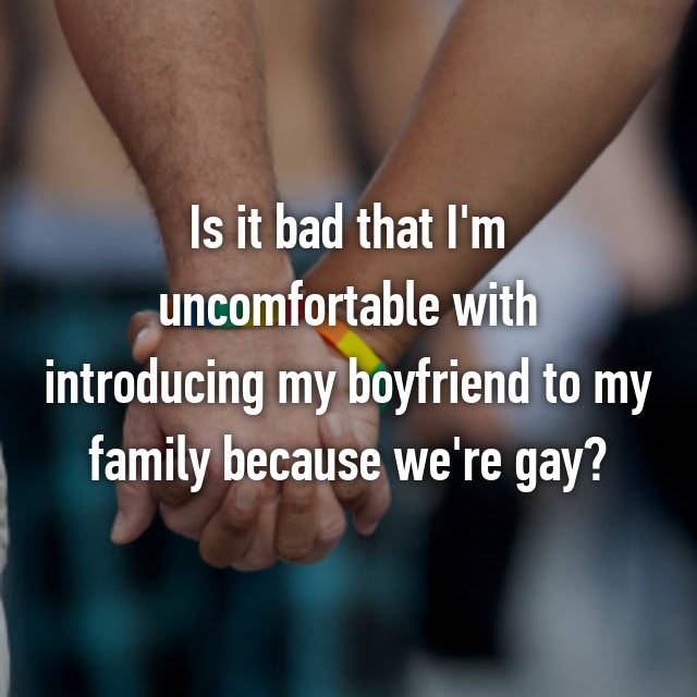 Is it bad that I'm uncomfortable with introducing my boyfriend to my family because we're gay?