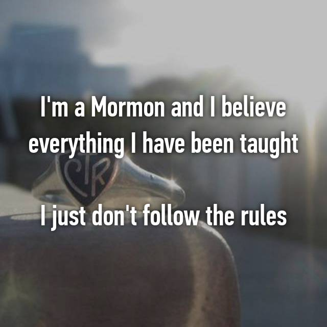 I'm a Mormon and I believe everything I have been taught  I just don't follow the rules