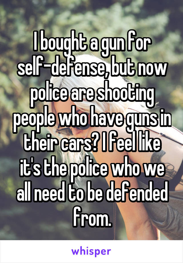 I bought a gun for self-defense, but now police are shooting people who have guns in their cars? I feel like it's the police who we all need to be defended from.