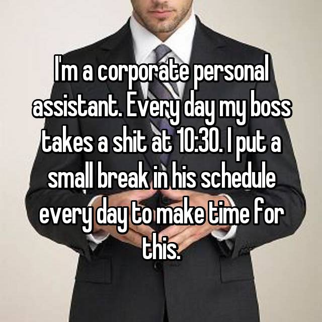 I'm a corporate personal assistant. Every day my boss takes a shit at 10:30. I put a small break in his schedule every day to make time for this.