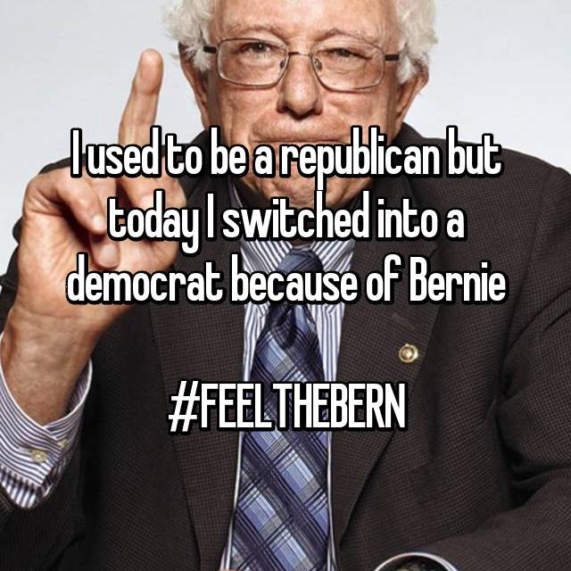 I used to be a republican but today I switched into a democrat because of Bernie  #FEELTHEBERN