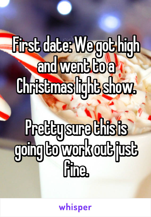 First date: We got high and went to a Christmas light show.  Pretty sure this is going to work out just fine.