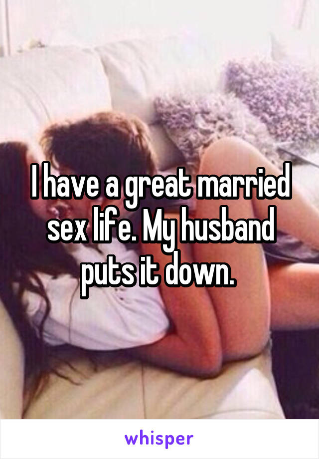 I have a great married sex life. My husband puts it down.