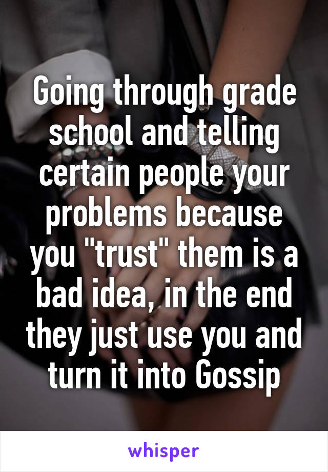 """Going through grade school and telling certain people your problems because you """"trust"""" them is a bad idea, in the end they just use you and turn it into Gossip"""