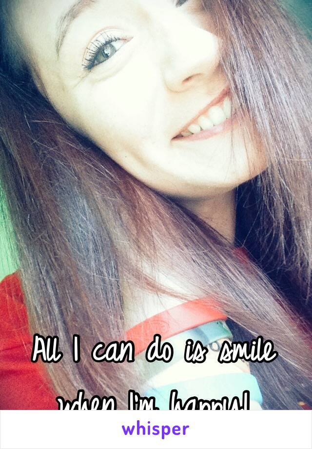All I can do is smile when I'm happy!