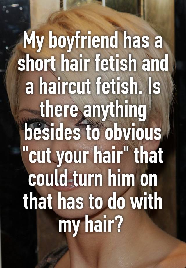 My Boyfriend Has A Short Hair Fetish And A Haircut Fetish Is There