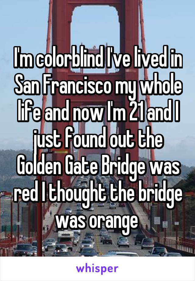 I'm colorblind I've lived in San Francisco my whole life and now I'm 21 and I just found out the Golden Gate Bridge was red I thought the bridge was orange
