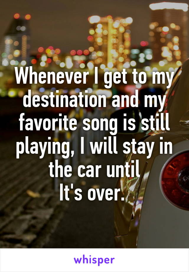 Whenever I get to my destination and my favorite song is