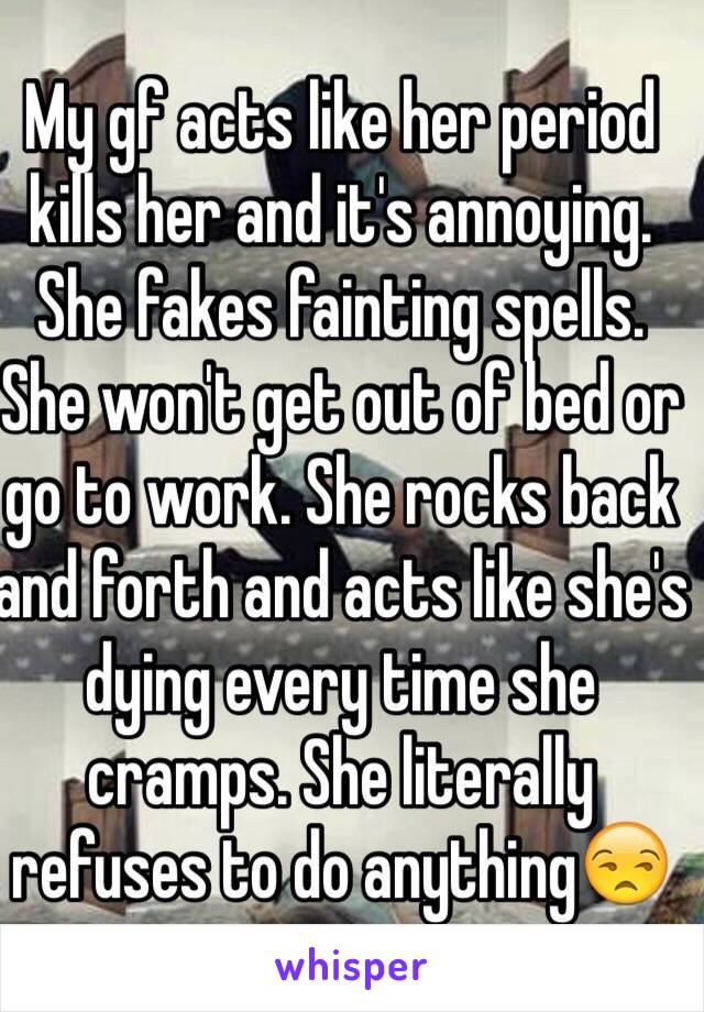 My gf acts like her period kills her and it's annoying. She fakes fainting spells. She won't get out of bed or go to work. She rocks back and forth and acts like she's dying every time she cramps. She literally refuses to do anything😒