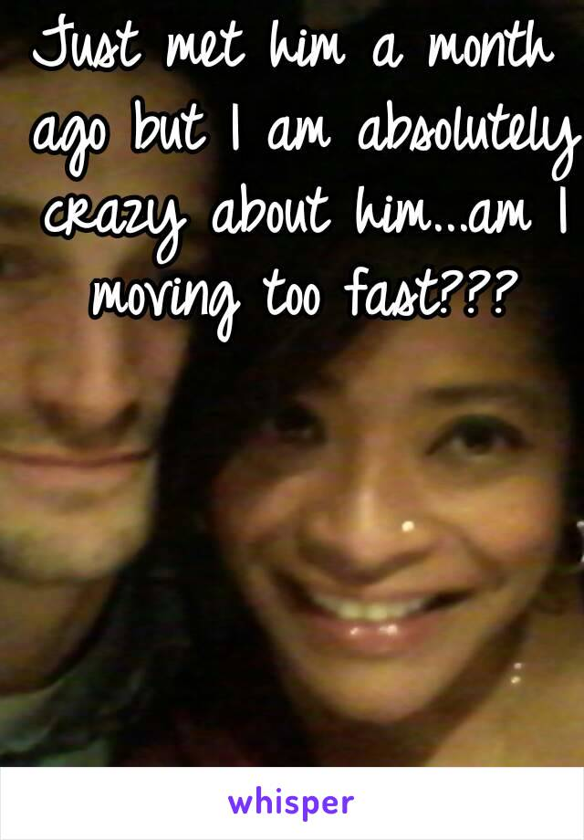 Just met him a month ago but I am absolutely crazy about him...am I moving too fast???