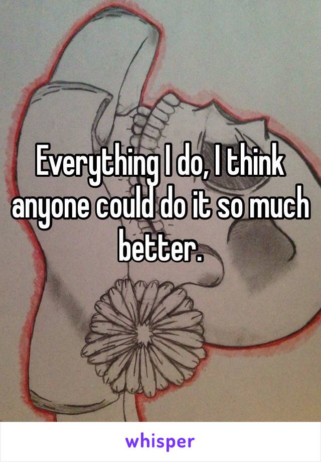 Everything I do, I think anyone could do it so much better.