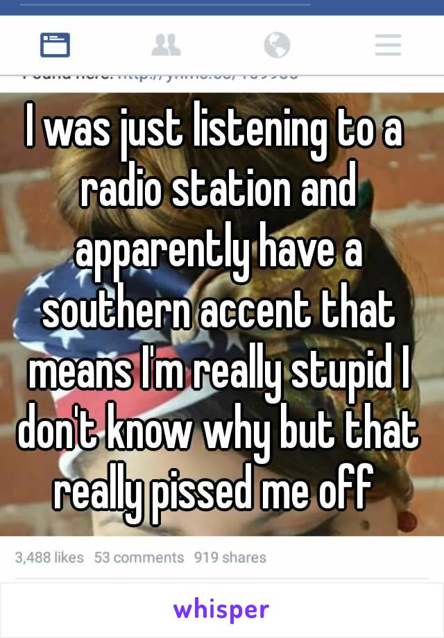 I was just listening to a radio station and apparently have a southern accent that means I'm really stupid I don't know why but that really pissed me off