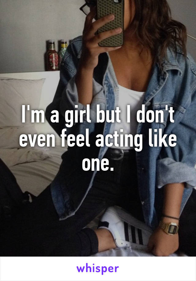 I'm a girl but I don't even feel acting like one.