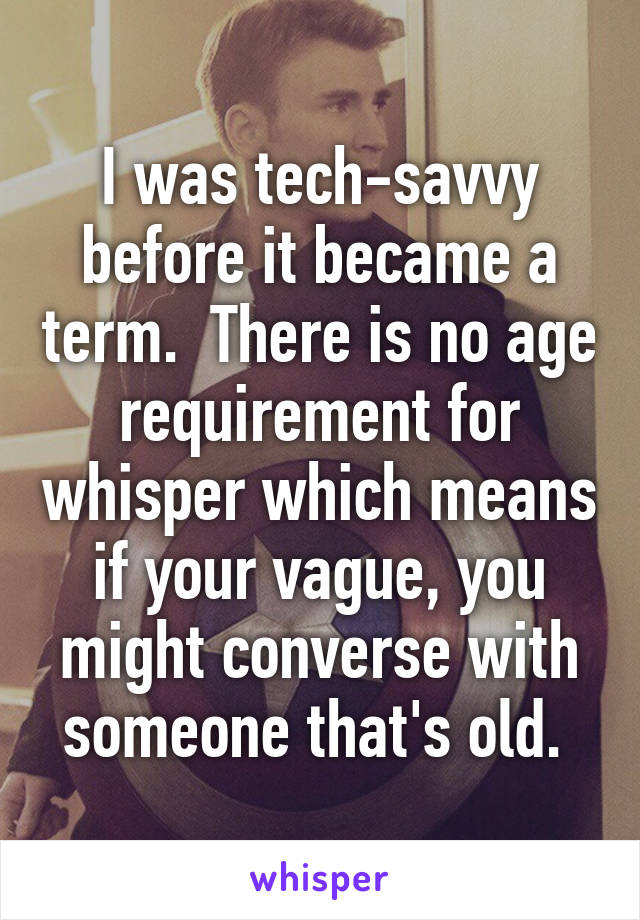I was tech-savvy before it became a term.  There is no age requirement for whisper which means if your vague, you might converse with someone that's old.