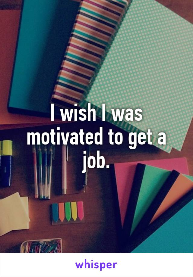 I wish I was motivated to get a job.