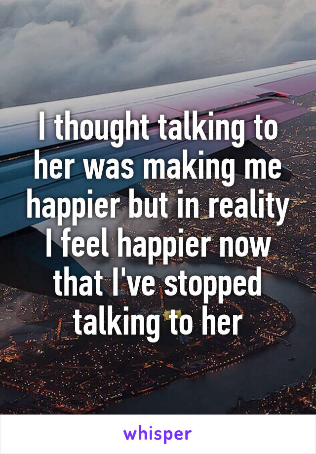 I thought talking to her was making me happier but in reality I feel happier now that I've stopped talking to her