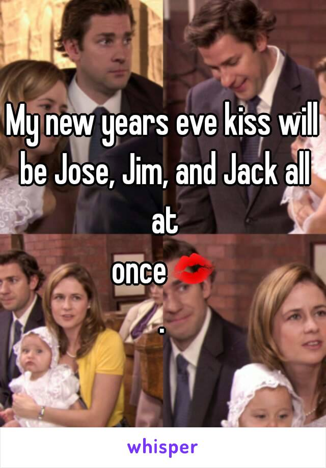 My new years eve kiss will be Jose, Jim, and Jack all at once💋.