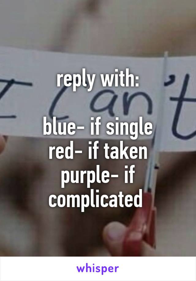 reply with:  blue- if single red- if taken purple- if complicated