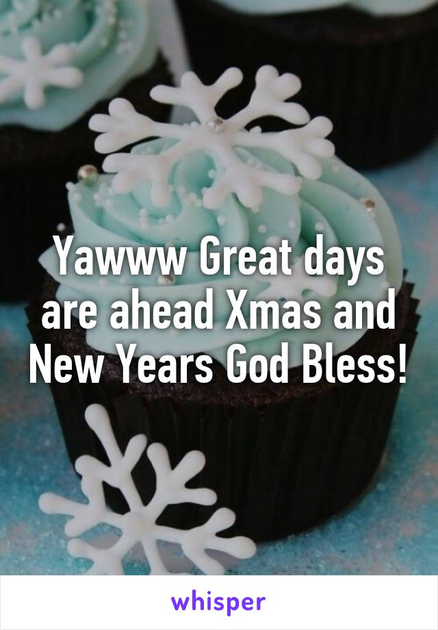 Yawww Great days are ahead Xmas and New Years God Bless!