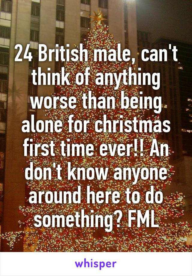 24 British male, can't think of anything worse than being alone for christmas first time ever!! An don't know anyone around here to do something? FML