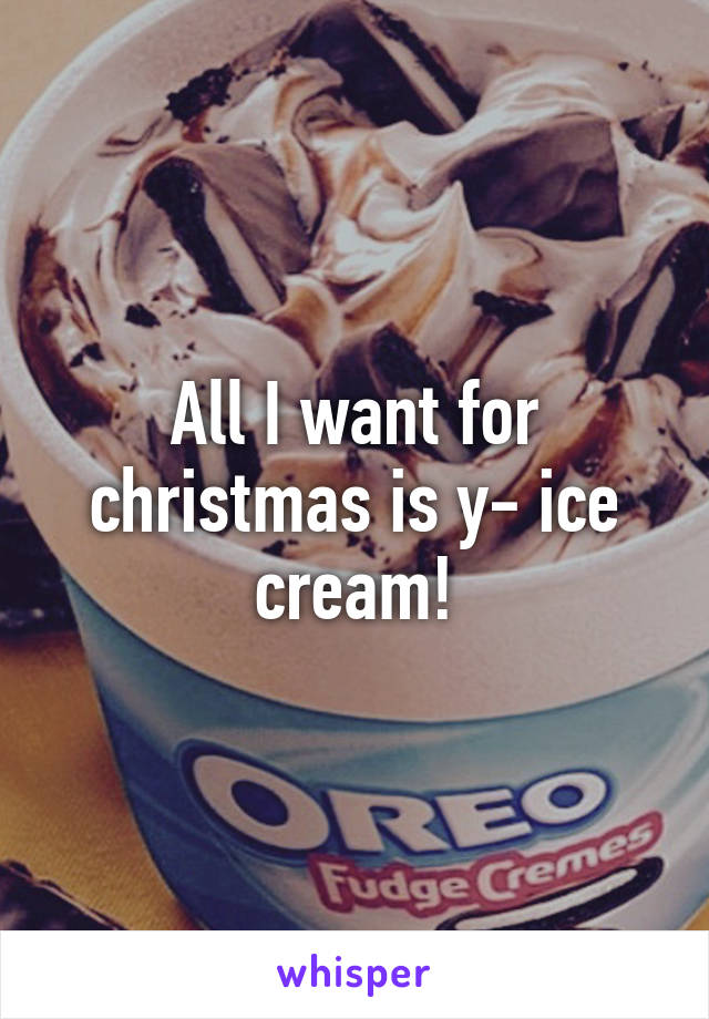 All I want for christmas is y- ice cream!