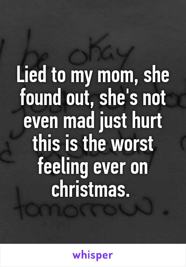 Lied to my mom, she found out, she's not even mad just hurt this is the worst feeling ever on christmas.