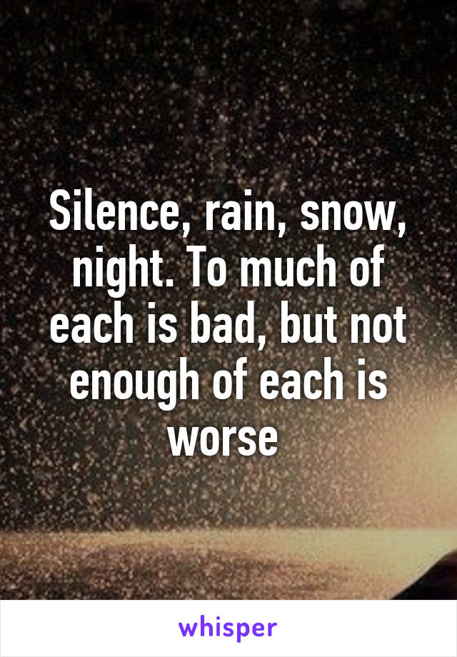 Silence, rain, snow, night. To much of each is bad, but not enough of each is worse