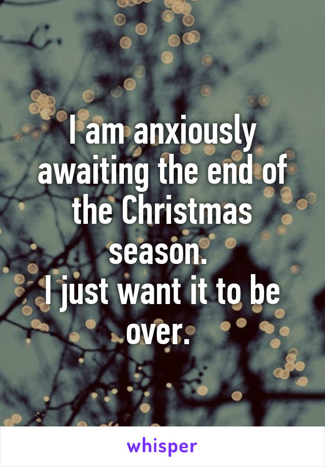 I am anxiously awaiting the end of the Christmas season.  I just want it to be over.