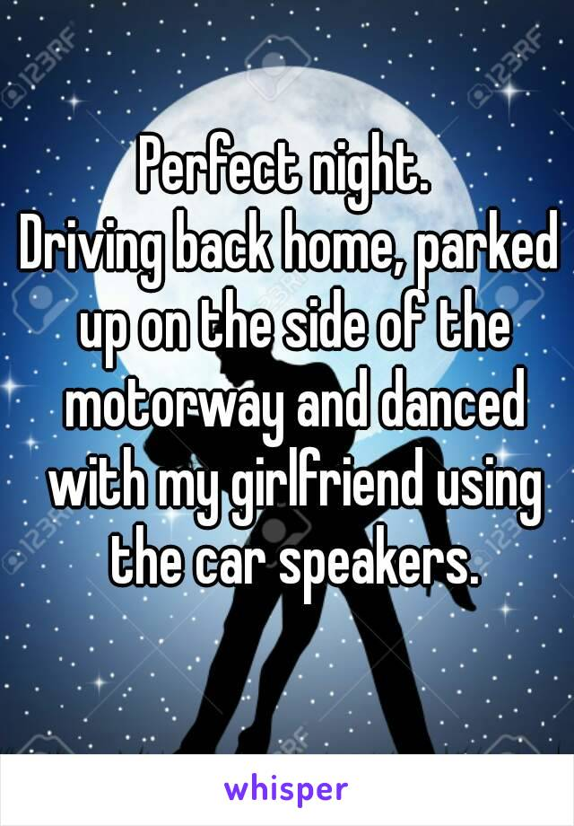 Perfect night.  Driving back home, parked up on the side of the motorway and danced with my girlfriend using the car speakers.