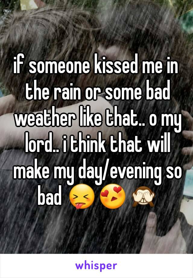 if someone kissed me in the rain or some bad weather like that.. o my lord.. i think that will make my day/evening so bad 😝😍🙈