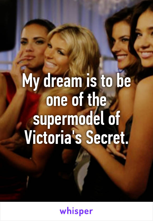 My dream is to be one of the supermodel of Victoria's Secret.