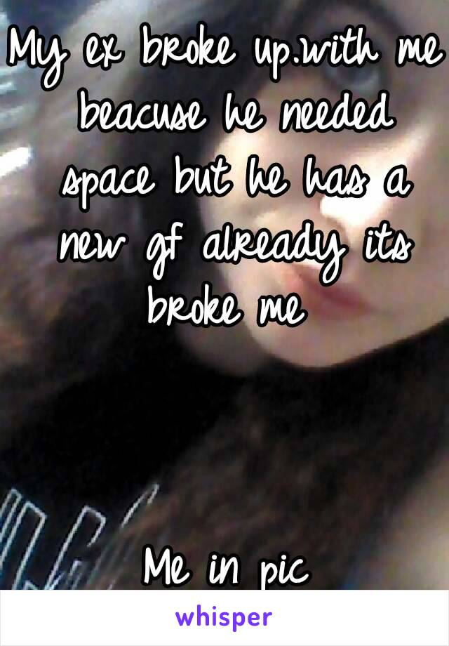 My ex broke up.with me beacuse he needed space but he has a new gf already its broke me     Me in pic