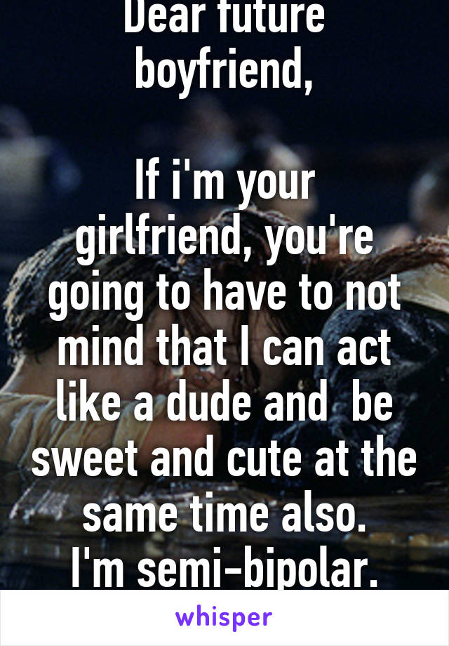 Dear future boyfriend,  If i'm your girlfriend, you're going to have to not mind that I can act like a dude and  be sweet and cute at the same time also. I'm semi-bipolar. Sincerely, me.