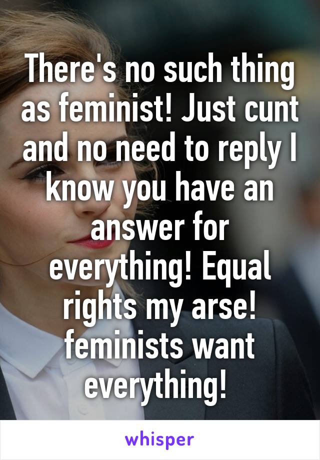 There's no such thing as feminist! Just cunt and no need to reply I know you have an answer for everything! Equal rights my arse! feminists want everything!