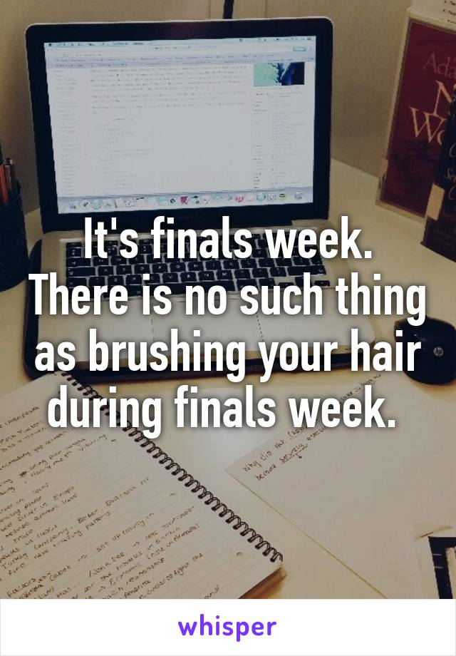 It's finals week. There is no such thing as brushing your hair during finals week.