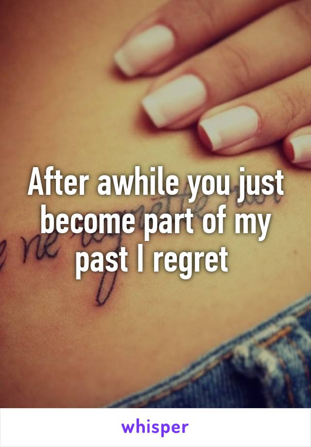 After awhile you just become part of my past I regret