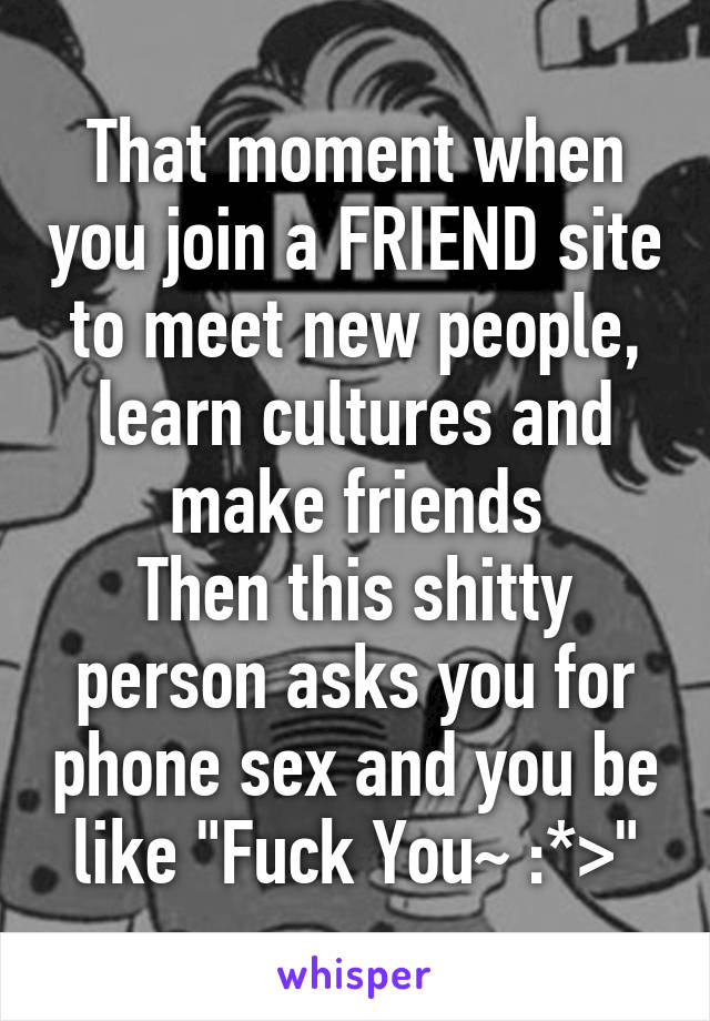 """That moment when you join a FRIEND site to meet new people, learn cultures and make friends Then this shitty person asks you for phone sex and you be like """"Fuck You~ :*>"""""""