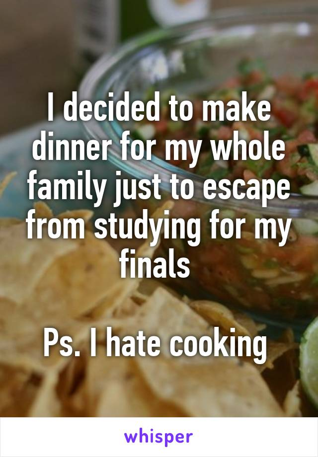 I decided to make dinner for my whole family just to escape from studying for my finals   Ps. I hate cooking