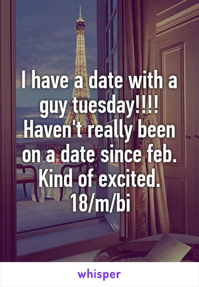 I have a date with a guy tuesday!!!! Haven't really been on a date since feb. Kind of excited. 18/m/bi